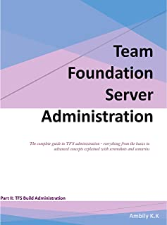 Team Foundation Server Build Administration: The complete guide to TFS administration - everything from the basics to advanced concepts explained with ... (Part II: TFS Build Administration Book 2)