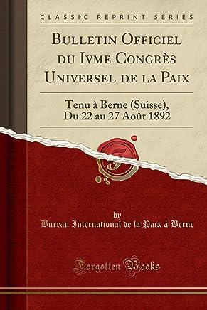 Bulletin Officiel du Ivme Congrès Universel de la Paix: Tenu à Berne (Suisse), Du 22 au 27 Août 1892 (Classic Reprint)