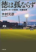 表紙: 徳は孤ならず 日本サッカーの育将 今西和男 (小学館文庫) | 木村元彦
