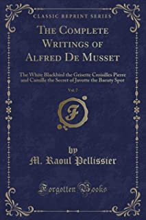 The Complete Writings of Alfred de Musset, Vol. 7: The White Blackbird the Grisette Croisilles Pierre and Camille the Secr...