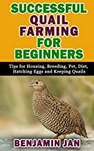Successful Quail Farming for Beginners: Tips For Housing, Breeding, Pet, Diet, Hatching Eggs and Keeping Quails