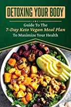 Detoxing Your Body: Guide To The 7-Day Keto Vegan Meal Plan To Maximize Your Health: Vegan Keto Meal Plan Recipes (English...