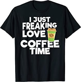 I Freaking Love Coffee Time Coffee Souvenir T-Shirt T-Shirt
