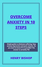OVERCOME ANXIETY IN 10 STEPS: Simple Guide To Eliminate Suffering, Stop Anxiety Depression And Panic Attacks. Do You Want ...