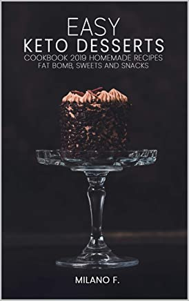 EASY KETO DESSERTS: Cookbook 2019 - 47  Homemade Recipes , Fat Bomb, Sweet, Snacks,  Low-Carb, High-Fat Desserts Confort foods, Ketogenic Dessert Recipes For Weight Loss