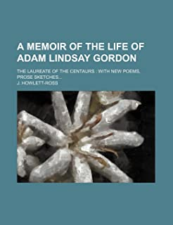 A Memoir of the Life of Adam Lindsay Gordon; The Laureate of the Centaurs with New Poems, Prose Sketches