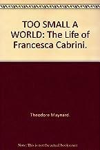 TOO SMALL A WORLD: The Life of Francesca Cabrini.