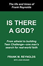 Is There a God?: The Life and Times of Frank Reynolds -- From atheist to building Teen Challenge--one man's search for rea...