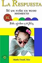 La Respuesta: Sé un niño en Todo Momento. Pide, agradece y sé feliz (Spanish Edition)