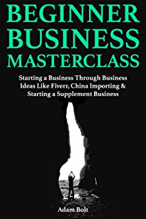 Beginner Business Masterclass:  Starting a Business Through Business Ideas Like Fiverr, China Importing & Starting a Suppl...
