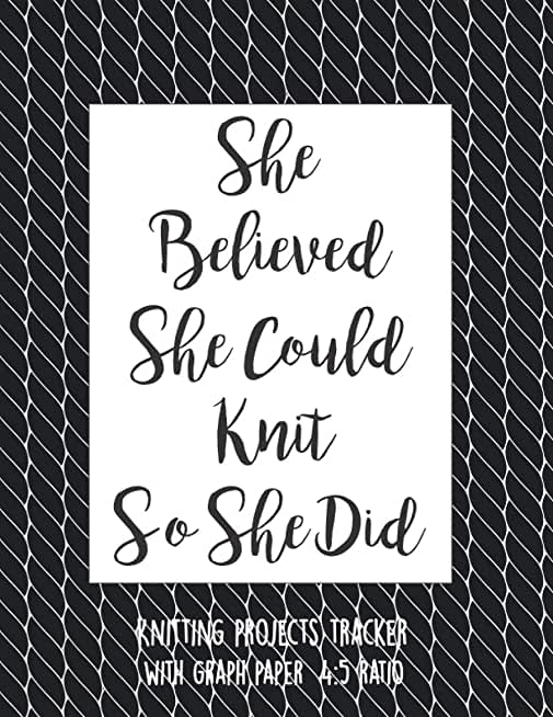 She Believed She Could Knit So She Did: Knitting Log Book, knitter's Graph Paper Notebook 4 5 Ratio, Organise and Keep Track Of Your knitting Projects Records, Patters, Yarns, designs