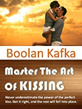 Master The Art Of Kissing: Never underestimate the power of the perfect kiss. Get it right, and the rest will fall into place.