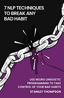 Seven NLP Techniques To Break Any Bad Habit: Use Neuro-Linguistic Programming To Take Control Of Your Bad Habits