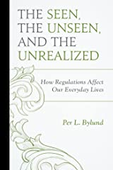 The Seen, the Unseen, and the Unrealized: How Regulations Affect Our Everyday Lives (Capitalist Thought: Studies in Philosophy, Politics, and Economics) Kindle Edition