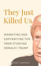 They Just Killed Us: Marketing and Copywriting Tips from Studying Donald J Trump: The Explosive Sales Techniques That Are Hiding in Plain Sight.