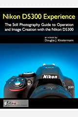 Nikon D5300 Experience - The Still Photography Guide to Operation and Image Creation with the Nikon D5300 Kindle Edition