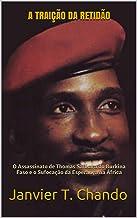 A TRAIÇÃO DA RETIDÃO: O Assassinato de Thomas Sankara do Burkina Faso e o Sufocação da Esperança na África (Portuguese Edi...