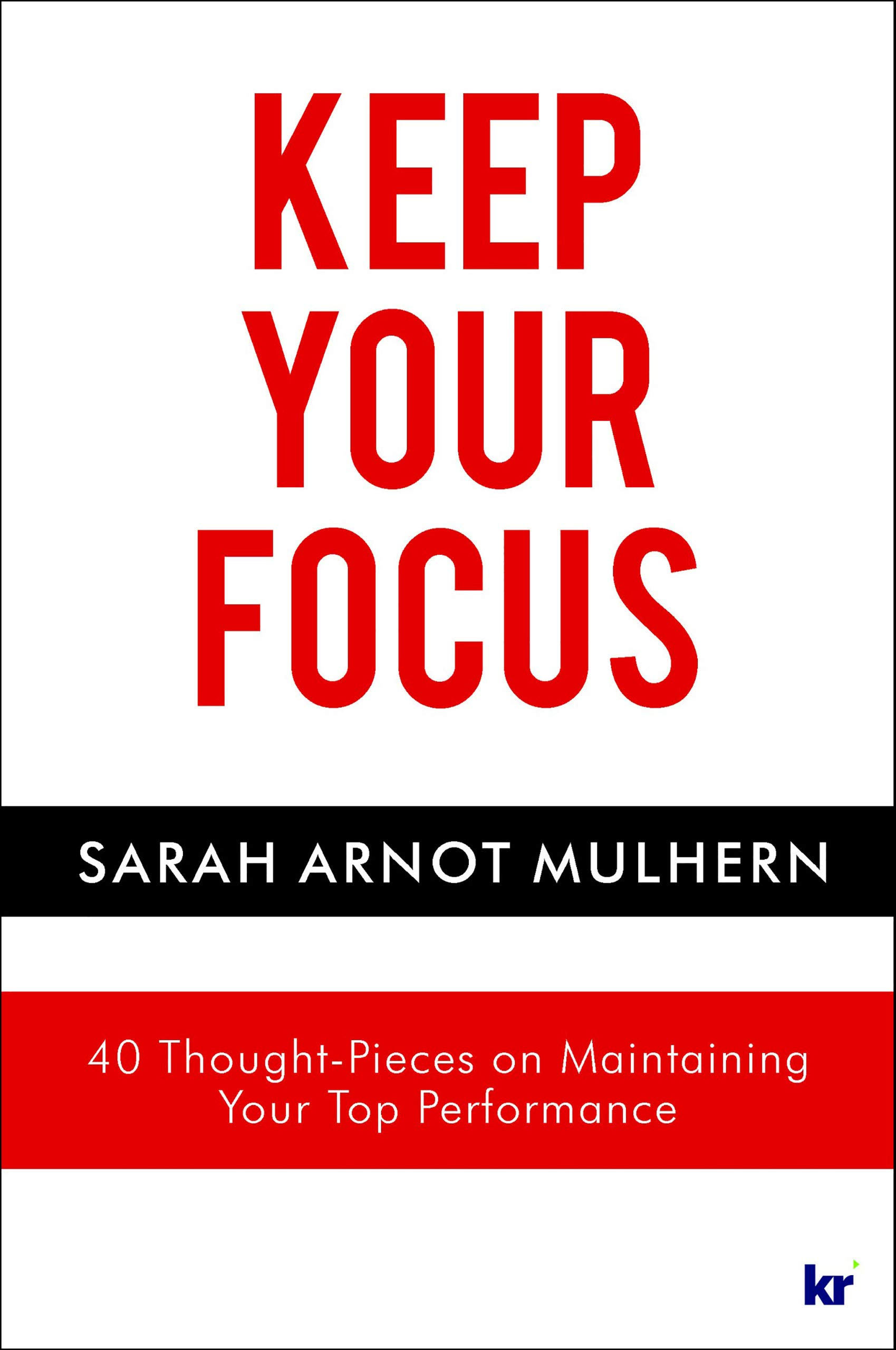 KEEP YOUR FOCUS: 40 Thought-Pieces on Maintaining Your Top Performance