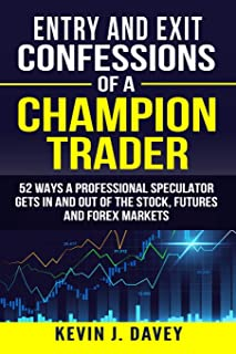 Entry and Exit Confessions of a Champion Trader: 52 Ways A Professional Speculator Gets In And Out Of The Stock, Futures A...