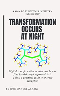 Transformation Occurs at Night: A way to turn your industry inside out (English Edition)