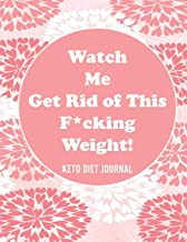 Watch Me Get Rid of This F*cking Weight! Keto Diet Journal: A 90-Day Food and Exercise Journal and Planner for Beginners; Track Macros, Meals, Moods, and More in this Log Book for Your Ketogenic Diet