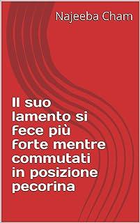 Il suo lamento si fece più forte mentre commutati in posizione pecorina (Italian Edition)