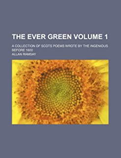 The Ever Green; A Collection of Scots Poems Wrote by the Ingenious Before 1600 Volume 1