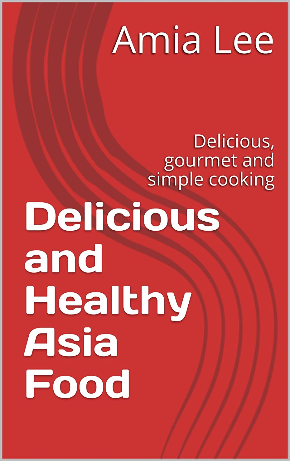 Delicious and Healthy Asia Food : Delicious, gourmet and simple cooking (Healthy Cooking Book 1) (English Edition)