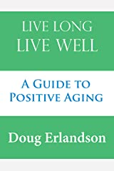 Live Long, Live Well: A Guide to Positive Aging Kindle Edition