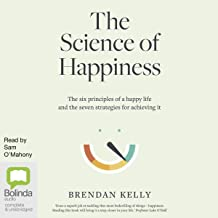 The Science of Happiness: The Six Principles of a Happy Life and the Seven Strategies for Achieving It