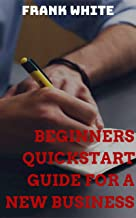 Beginners Quickstart Guide For A New Business: Step by Step Method To Kickstart Your Fresh Idea (English Edition)