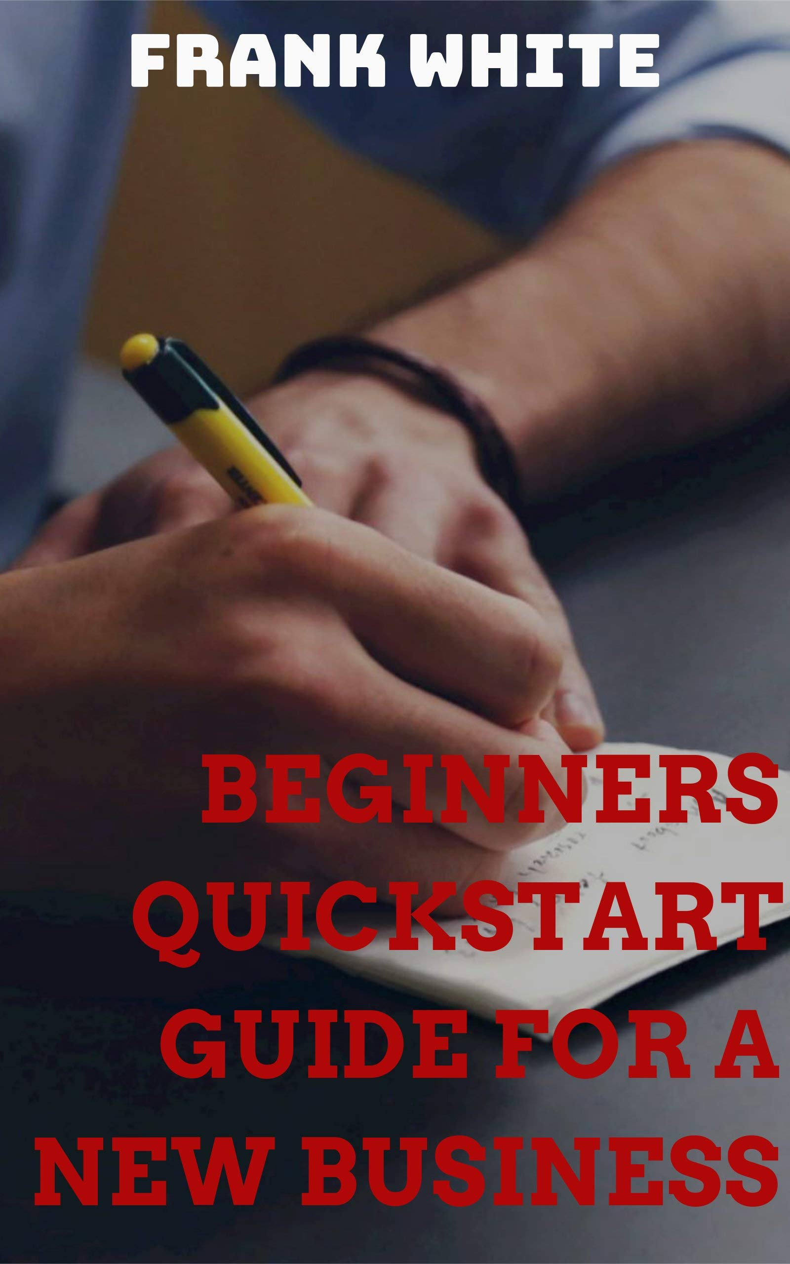 Beginners Quickstart Guide For A New Business: Step by Step Method To Kickstart Your Fresh Idea