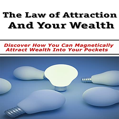 Law of Attraction and Your Wealth : Discover How You Can Magnetically Attract Wealth Into Your Pockets