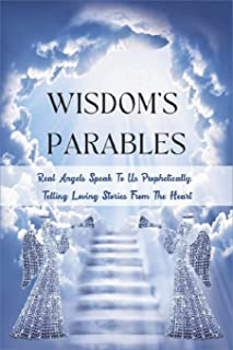 Wisdom's Parables: Real Angels Speak To Us Prophetically, Telling Loving Stories From The Heart: Philosophical Parable