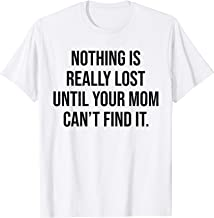 Nothing Is Really Lost Until Your Mom Can't Find It Funny T-Shirt
