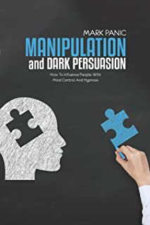Manipulation And Dark Persuasion: How To Influence People With Mind Control And Hypnosis