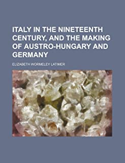 Italy in the Nineteenth Century, and the Making of Austro-Hungary and Germany