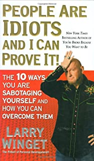 People Are Idiots and I Can Prove It: The 10 Ways You Are SabotagingYourself and How You Can Overcome Them