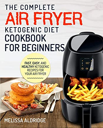 Air Fryer Ketogenic Diet Cookbook: The Complete Air Fryer Ketogenic Diet Cookbook For Beginners Fast, Easy, and Healthy Ketogenic Recipes For Your Air Fryer
