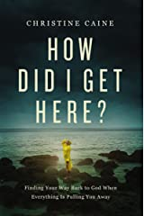 How Did I Get Here?: Finding Your Way Back to God When Everything is Pulling You Away Kindle Edition