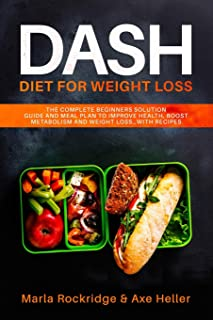 DASH Diet for Weight Loss: The Complete Beginners Solution Guide and Meal Plan to Improve Health, Boost Metabolism and Weight Loss…with Recipes (Meal Prep for Beginners)