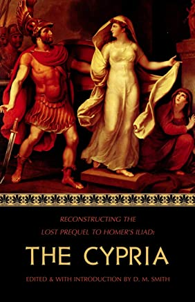 The Cypria: Reconstructing the Lost Prequel to Homers Iliad