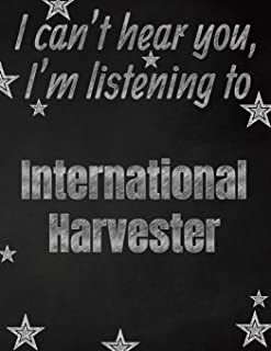 I can't hear you, I'm listening to International Harvester creative writing lined notebook: Promoting band fandom and music creativity through writing…one day at a time