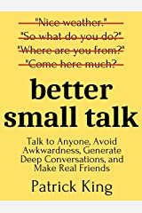 Better Small Talk: Talk to Anyone, Avoid Awkwardness, Generate Deep Conversations, and Make Real Friends (How to be More Likable and Charismatic Book 5) Kindle Edition