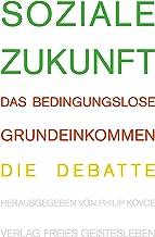 Soziale Zukunft: Das bedingungslose Grundeinkommen. Die Debatte (German Edition)