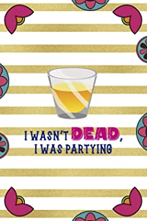 I Wasnt Dead I Was Partying: Day Of The Death Notebook Journal Composition Blank Lined Diary Notepad 120 Pages Paperback...