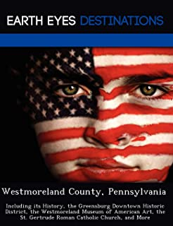 Westmoreland County, Pennsylvania: Including Its History, the Greensburg Downtown Historic District, the Westmoreland Museum of American Art, the St. Gertrude Roman Catholic Church, and More