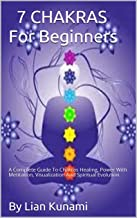 7 CHAKRAS For Beginners: A Complete Guide To Chakras Healing, Power With Meditation, Visualization And Spiritual Evolution (English Edition)