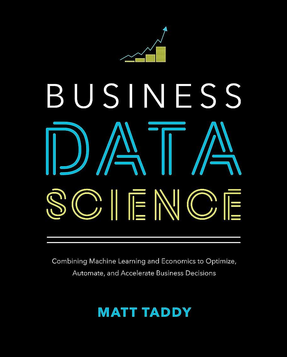禁止ギネス影響力のあるBusiness Data Science: Combining Machine Learning and Economics to Optimize, Automate, and Accelerate Business Decisions (English Edition)