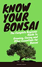 KNOW YOUR BONSAI: The Complete Beginner Guide to Growing, Caring and Other Essentials for Bonsai (English Edition)